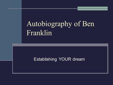 Autobiography of Ben Franklin Establishing YOUR dream.