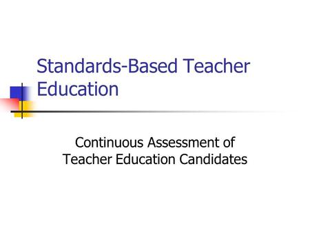 Standards-Based Teacher Education Continuous Assessment of Teacher Education Candidates.