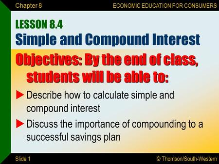 © Thomson/South-Western ECONOMIC EDUCATION FOR CONSUMERS Slide 1 Chapter 8 LESSON 8.4 Simple and Compound Interest Objectives: By the end of class, students.
