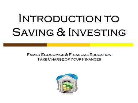 Introduction to Saving & Investing Family Economics & Financial Education Take Charge of Your Finances.