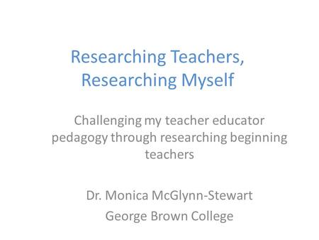 Researching Teachers, Researching Myself Challenging my teacher educator pedagogy through researching beginning teachers Dr. Monica McGlynn-Stewart George.