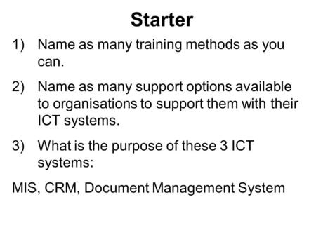 Starter 1)Name as many training methods as you can. 2)Name as many support options available to organisations to support them with their ICT systems. 3)What.
