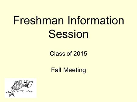 Freshman Information Session Class of 2015 Fall Meeting.