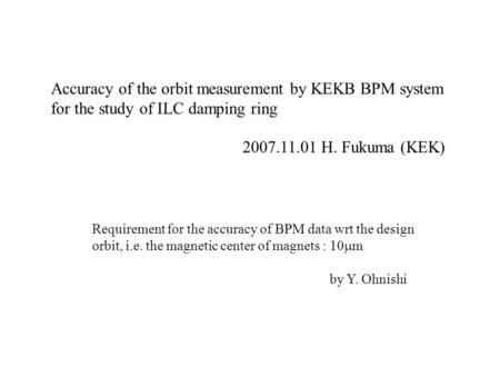 Accuracy of the orbit measurement by KEKB BPM system for the study of ILC damping ring 2007.11.01 H. Fukuma (KEK) Requirement for the accuracy of BPM data.