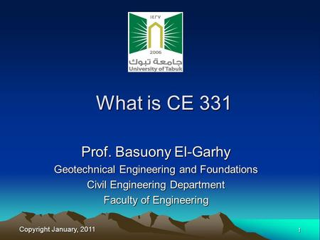 Copyright January, 2011 1 Prof. Basuony El-Garhy Geotechnical Engineering and Foundations Civil Engineering Department Faculty of Engineering What is CE.