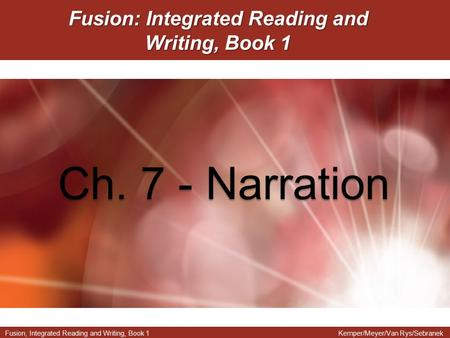 Fusion, Integrated Reading and Writing, Book 1Kemper/Meyer/Van Rys/Sebranek Fusion: Integrated Reading and Writing, Book 1 Ch. 7 - Narration.