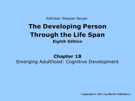 The Developing Person Through the Life Span Eighth Edition Chapter 18 Emerging Adulthood: Cognitive Development Copyright © 2011 by Worth Publishers Kathleen.
