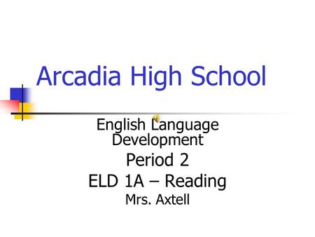 Arcadia High School English Language Development Period 2 ELD 1A – Reading Mrs. Axtell.