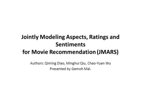 Jointly Modeling Aspects, Ratings and Sentiments for Movie Recommendation (JMARS) Authors: Qiming Diao, Minghui Qiu, Chao-Yuan Wu Presented by Gemoh Mal.
