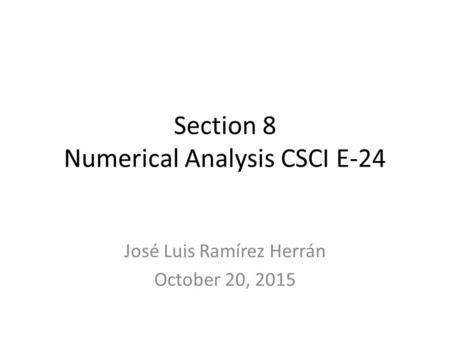 Section 8 Numerical Analysis CSCI E-24 José Luis Ramírez Herrán October 20, 2015.