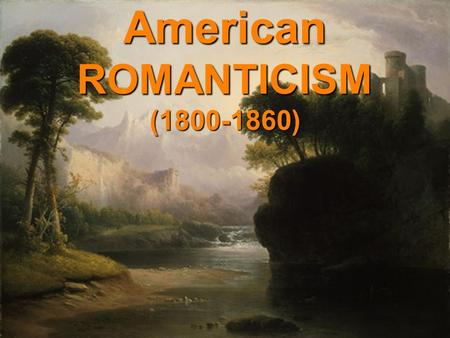 American ROMANTICISM (1800-1860). RomanticLove Romantic Love is NOT the same as Romanticism in Literature ROMANTICWhen it comes to literature and the.