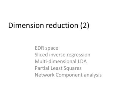 Dimension reduction (2) EDR space Sliced inverse regression Multi-dimensional LDA Partial Least Squares Network Component analysis.