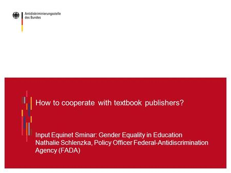 How to cooperate with textbook publishers? Input Equinet Sminar: Gender Equality in Education Nathalie Schlenzka, Policy Officer Federal-Antidiscrimination.