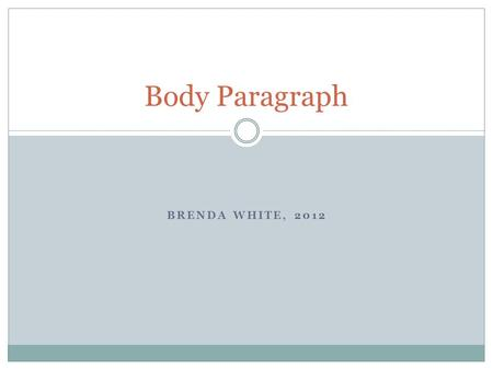 BRENDA WHITE, 2012 Body Paragraph. Body Paragraph: Basics o Body paragraphs are the workhorses of an essay. o They carry all the supporting information.