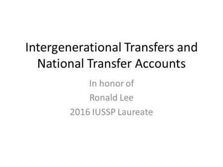 Intergenerational Transfers and National Transfer Accounts In honor of Ronald Lee 2016 IUSSP Laureate.