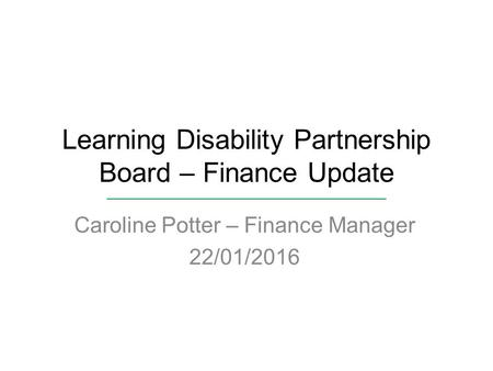 Learning Disability Partnership Board – Finance Update Caroline Potter – Finance Manager 22/01/2016.