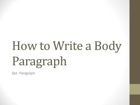 How to Write a Body Paragraph 8pt. Paragraph. Topic sentence What is this paragraph about? [THIS IS NOT A QUESTION]