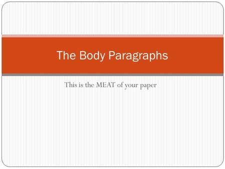 This is the MEAT of your paper The Body Paragraphs.