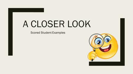 A CLOSER LOOK Scored Student Examples. This PowerPoint presentation is designed to help you and your partner understand Work through the PowerPoint slideshow.