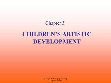 CHILDREN'S ARTISTIC DEVELOPMENT Chapter 5 Copyright 2015 Cengage Learning. All Rights Reserved.