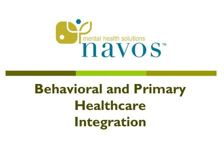 Behavioral and Primary Healthcare Integration. Overview  4 year SAMHSA/PBHCI demonstration grant  Navos is 1of 94 grantees across the country and 1.