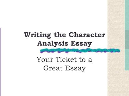 Writing the Character Analysis Essay Your Ticket to a Great Essay.