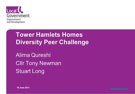 Tower Hamlets Homes Diversity Peer Challenge Alima Qureshi Cllr Tony Newman Stuart Long 10 June 2011 www.local.gov.uk.