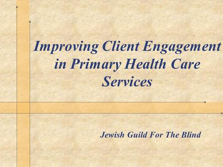 Improving Client Engagement in Primary Health Care Services Jewish Guild For The Blind.