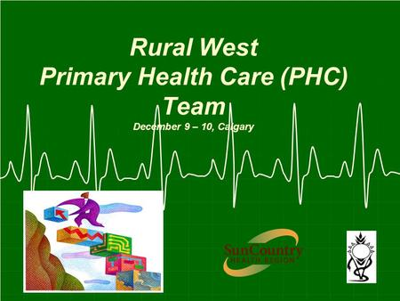 Rural West Primary Health Care (PHC) Team December 9 – 10, Calgary.