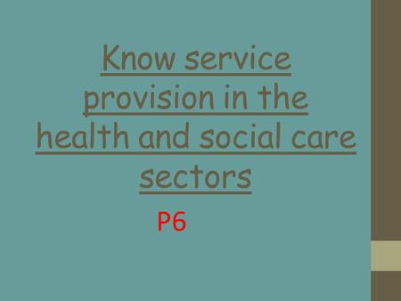 Know service provision in the health and social care sectors P6.