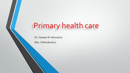 Primary health care Dr. Hassan M. Alnuaimy Msc. Orthodontics.