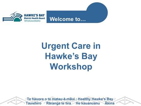 Urgent Care in Hawke's Bay Workshop Welcome to…. STAGE 1 Stakeholder Engagement Recommendations to Board December 2013 Integrated Urgent Care Project.