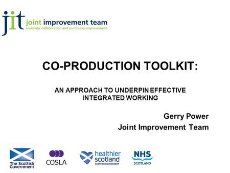 CO-PRODUCTION TOOLKIT: AN APPROACH TO UNDERPIN EFFECTIVE INTEGRATED WORKING Gerry Power Joint Improvement Team.