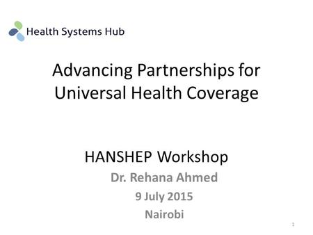 Advancing Partnerships for Universal Health Coverage HANSHEP Workshop Dr. Rehana Ahmed 9 July 2015 Nairobi 1.