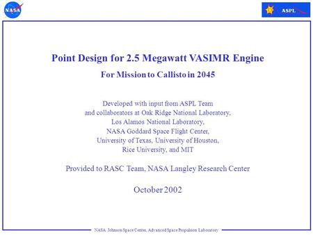 NASA Johnson Space Center, Advanced Space Propulsion Laboratory Point Design for 2.5 Megawatt VASIMR Engine For Mission to Callisto in 2045 Developed with.