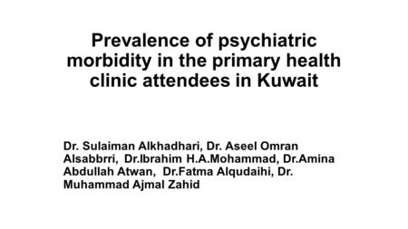 Prevalence of psychiatric morbidity in the primary health clinic attendees in Kuwait Dr. Sulaiman Alkhadhari, Dr. Aseel Omran Alsabbrri, Dr.Ibrahim H.A.Mohammad,
