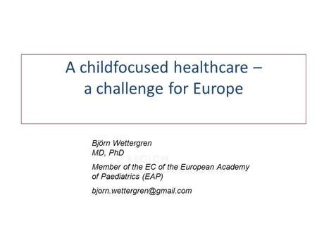 A childfocused healthcare – a challenge for Europe Björn Wettergren MD, PhD Member of the EC of the European Academy of Paediatrics (EAP)