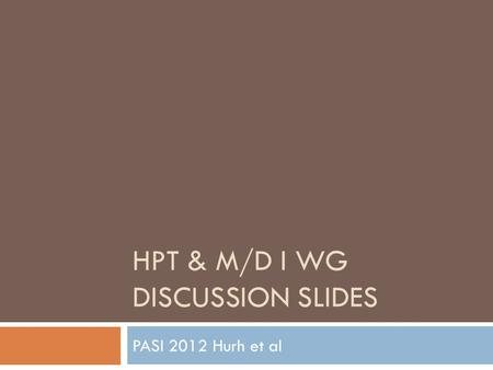 HPT & M/D I WG DISCUSSION SLIDES PASI 2012 Hurh et al.