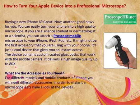 How to Turn Your Apple Device into a Professional Microscope? Buying a new iPhone 6? Great! Now, another good news for you. You can easily turn your phone.