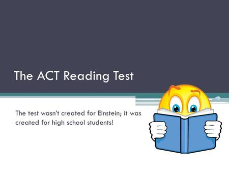 The ACT Reading Test The test wasn't created for Einstein; it was created for high school students!