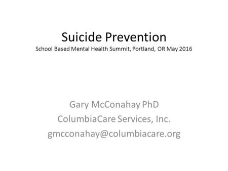 Suicide Prevention School Based Mental Health Summit, Portland, OR May 2016 Gary McConahay PhD ColumbiaCare Services, Inc.