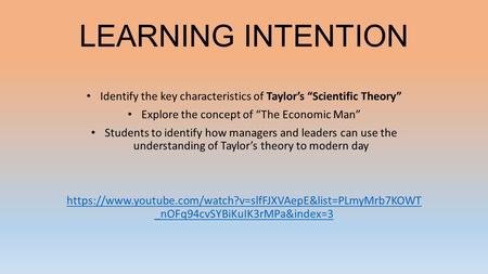 "LEARNING INTENTION Identify the key characteristics of Taylor's ""Scientific Theory"" Explore the concept of ""The Economic Man"" Students to identify how."