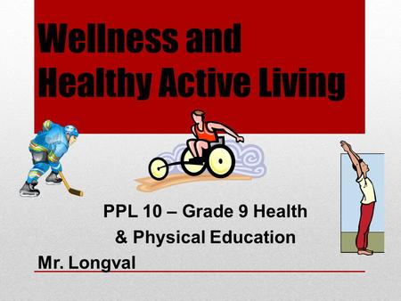 Wellness and Healthy Active Living PPL 10 – Grade 9 Health & Physical Education Mr. Longval.
