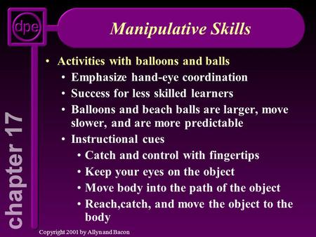 Copyright 2001 by Allyn and Bacon Manipulative Skills Activities with balloons and balls Emphasize hand-eye coordination Success for less skilled learners.
