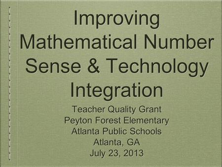 Improving Mathematical Number Sense & Technology Integration Teacher Quality Grant Peyton Forest Elementary Atlanta Public Schools Atlanta, GA July 23,