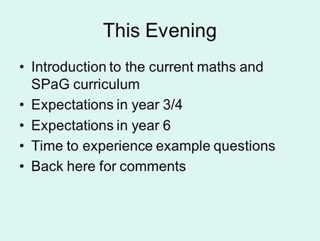 This Evening Introduction to the current maths and SPaG curriculum Expectations in year 3/4 Expectations in year 6 Time to experience example questions.