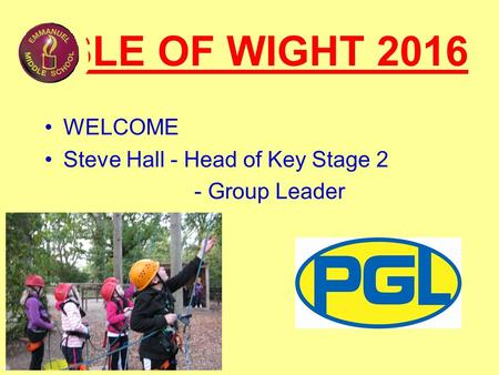 ISLE OF WIGHT 2016 WELCOME Steve Hall - Head of Key Stage 2 - Group Leader.