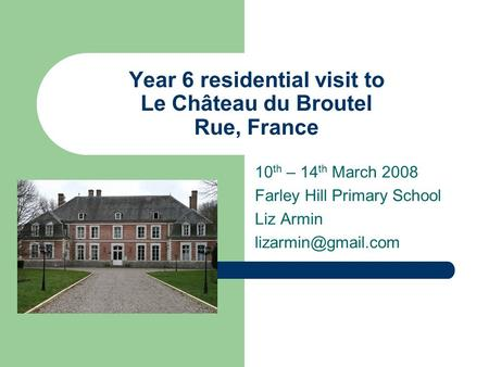 Year 6 residential visit to Le Château du Broutel Rue, France 10 th – 14 th March 2008 Farley Hill Primary School Liz Armin