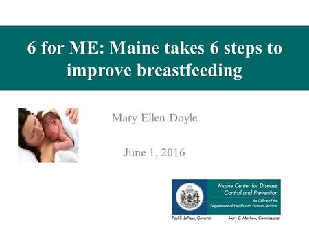 6 for ME: Maine takes 6 steps to improve breastfeeding Mary Ellen Doyle June 1, 2016.