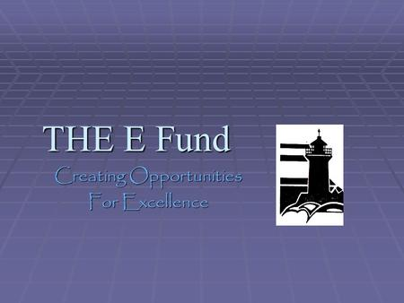 THE E Fund Creating Opportunities For Excellence.